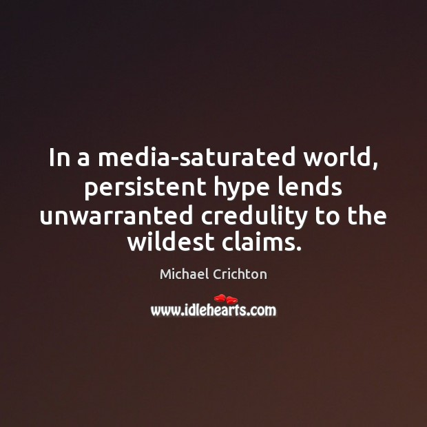Image, In a media-saturated world, persistent hype lends unwarranted credulity to the wildest