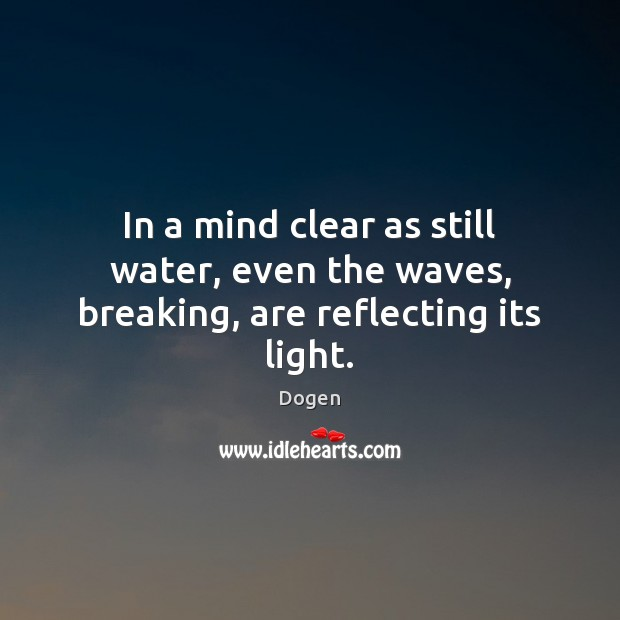 In a mind clear as still water, even the waves, breaking, are reflecting its light. Image
