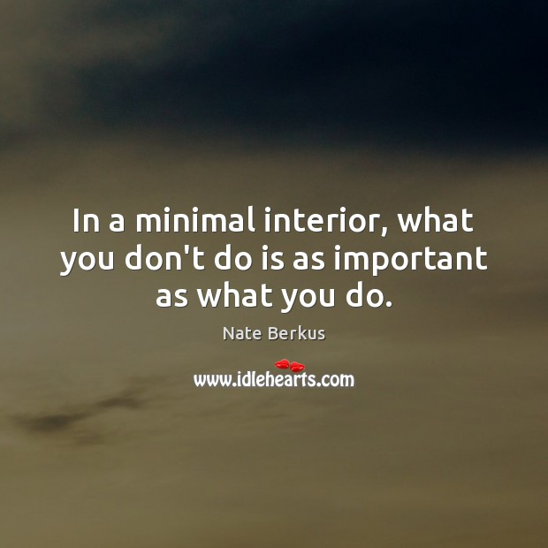 In a minimal interior, what you don't do is as important as what you do. Nate Berkus Picture Quote