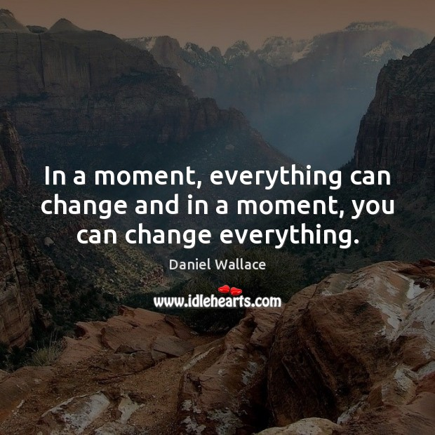 In a moment, everything can change and in a moment, you can change everything. Image