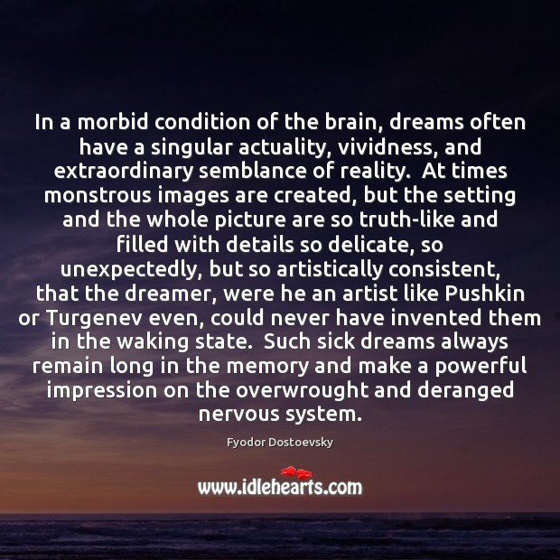 In a morbid condition of the brain, dreams often have a singular Image