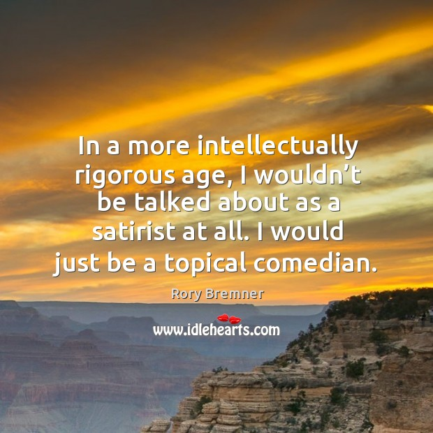 Image, In a more intellectually rigorous age, I wouldn't be talked about as a satirist at all.