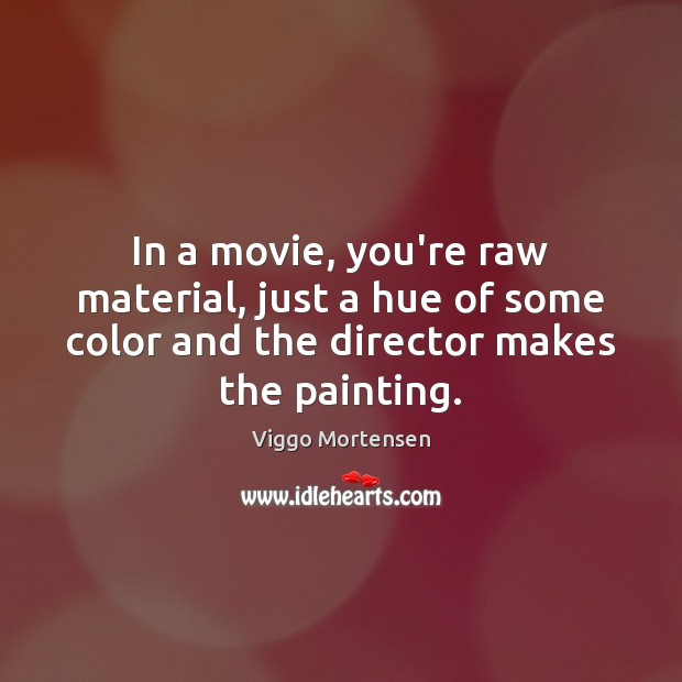 In a movie, you're raw material, just a hue of some color Viggo Mortensen Picture Quote