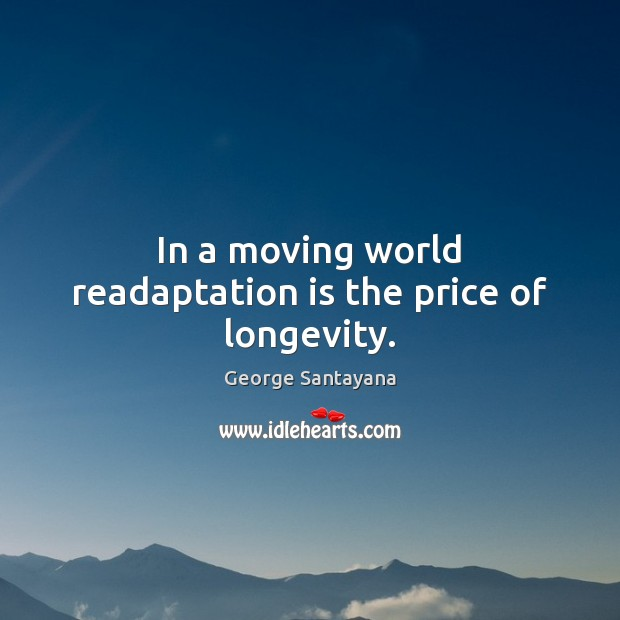 In a moving world readaptation is the price of longevity. George Santayana Picture Quote