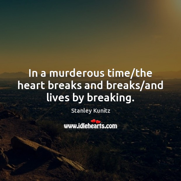 Stanley Kunitz Picture Quote image saying: In a murderous time/the heart breaks and breaks/and lives by breaking.