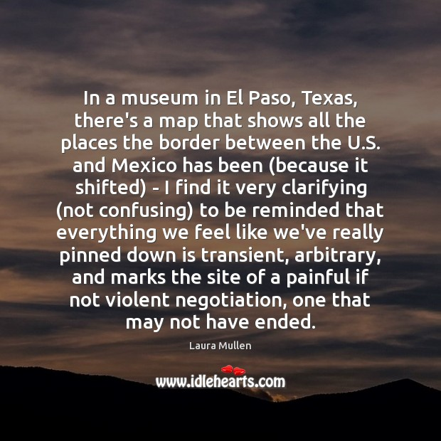In a museum in El Paso, Texas, there's a map that shows Laura Mullen Picture Quote