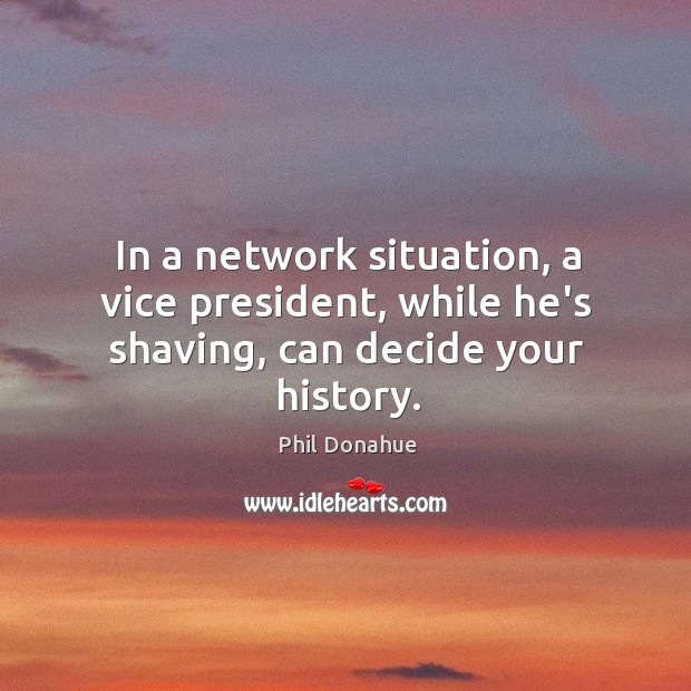 In a network situation, a vice president, while he's shaving, can decide your history. Image