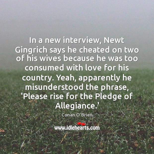 In a new interview, Newt Gingrich says he cheated on two of Conan O'Brien Picture Quote