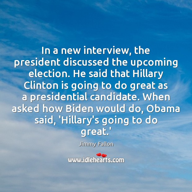 In a new interview, the president discussed the upcoming election. He said Jimmy Fallon Picture Quote