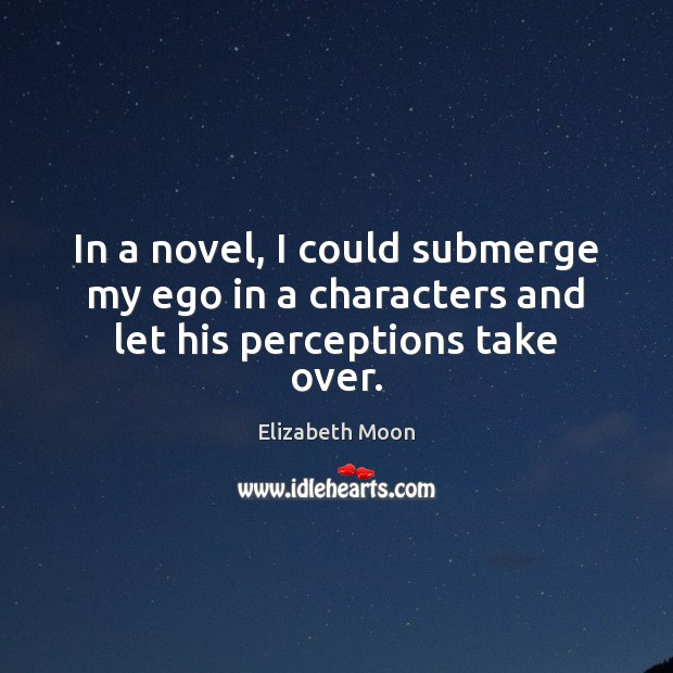 In a novel, I could submerge my ego in a characters and let his perceptions take over. Elizabeth Moon Picture Quote