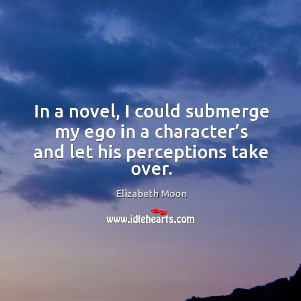 In a novel, I could submerge my ego in a character's and let his perceptions take over. Elizabeth Moon Picture Quote