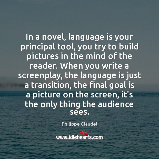 In a novel, language is your principal tool, you try to build Image