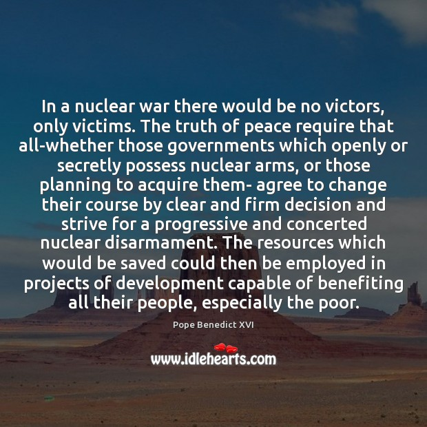 In a nuclear war there would be no victors, only victims. The Pope Benedict XVI Picture Quote