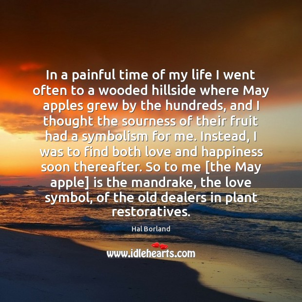 Hal Borland Picture Quote image saying: In a painful time of my life I went often to a