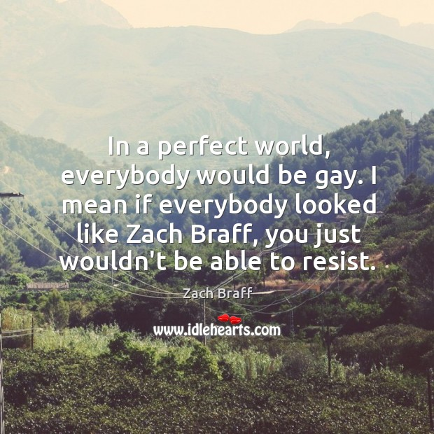 In a perfect world, everybody would be gay. I mean if everybody Image
