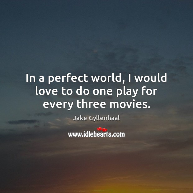In a perfect world, I would love to do one play for every three movies. Jake Gyllenhaal Picture Quote