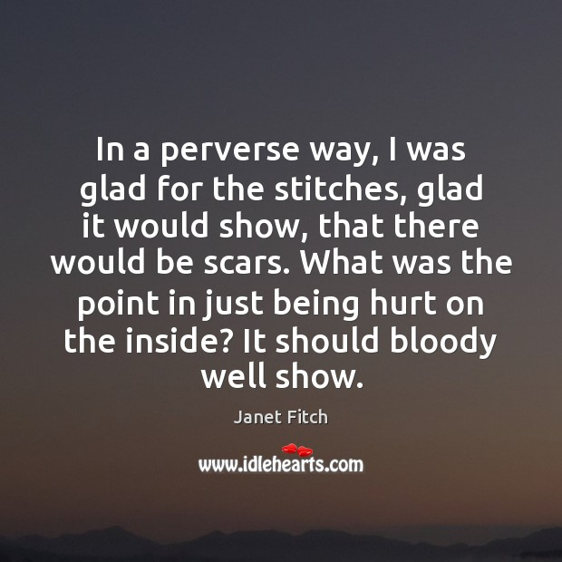 In a perverse way, I was glad for the stitches, glad it Janet Fitch Picture Quote
