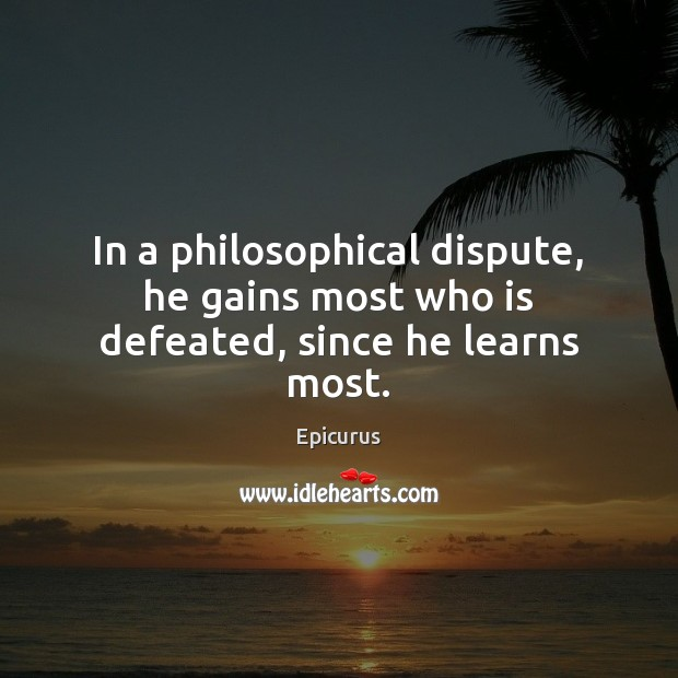 In a philosophical dispute, he gains most who is defeated, since he learns most. Image
