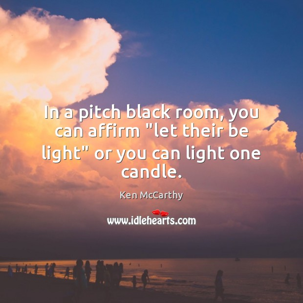 """In a pitch black room, you can affirm """"let their be light"""" or you can light one candle. Image"""