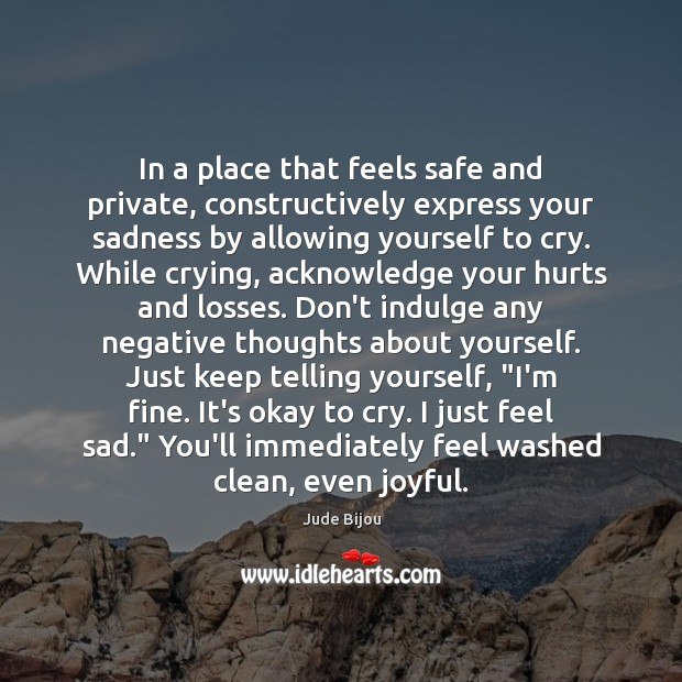 In a place that feels safe and private, constructively express your sadness Image