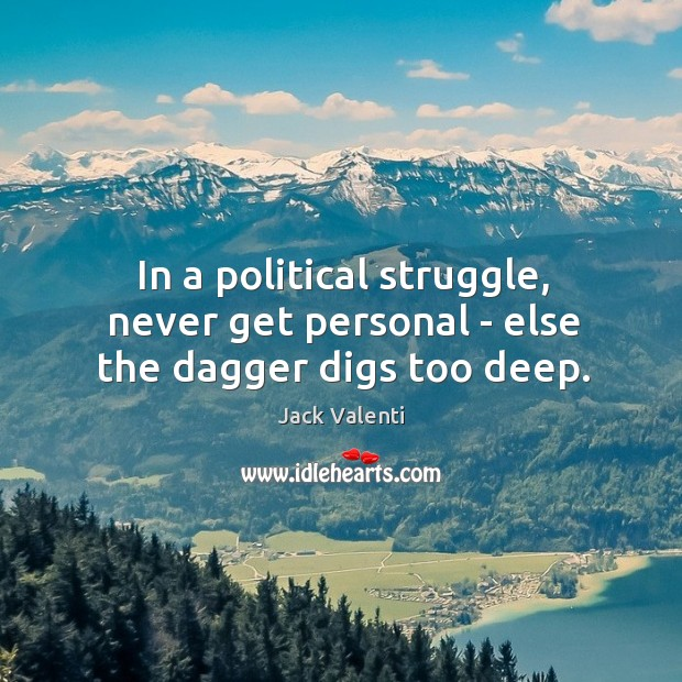 In a political struggle, never get personal – else the dagger digs too deep. Image