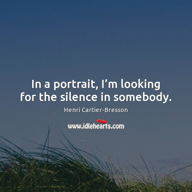 In a portrait, I'm looking for the silence in somebody. Henri Cartier-Bresson Picture Quote