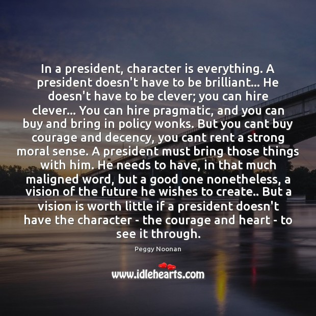 In a president, character is everything. A president doesn't have to be Peggy Noonan Picture Quote
