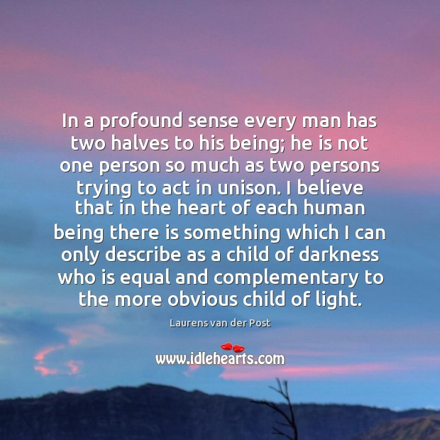 In a profound sense every man has two halves to his being; Laurens van der Post Picture Quote