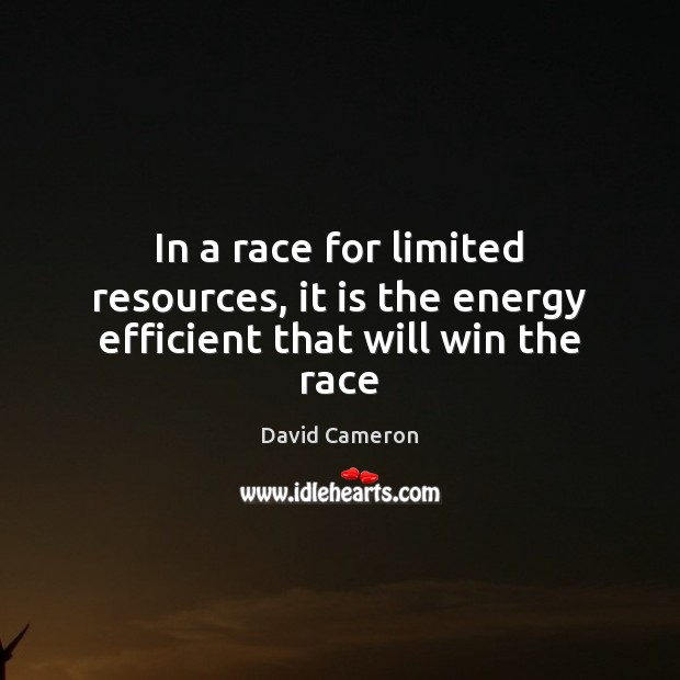 In a race for limited resources, it is the energy efficient that will win the race David Cameron Picture Quote
