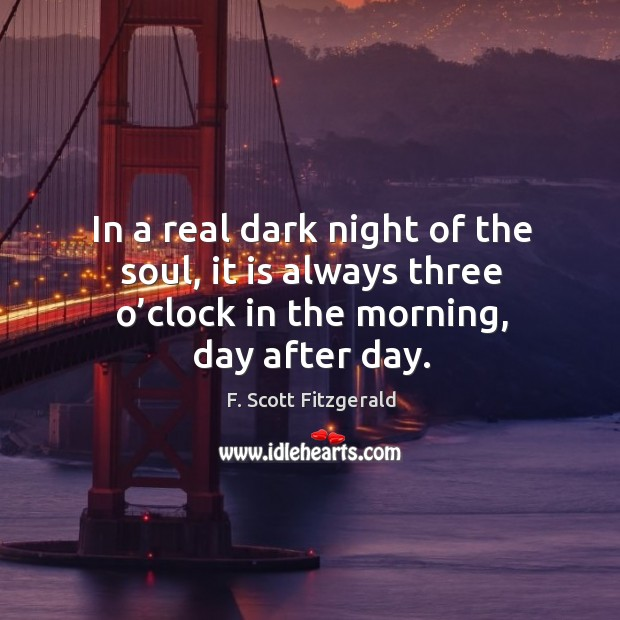 In a real dark night of the soul, it is always three o'clock in the morning, day after day. Image