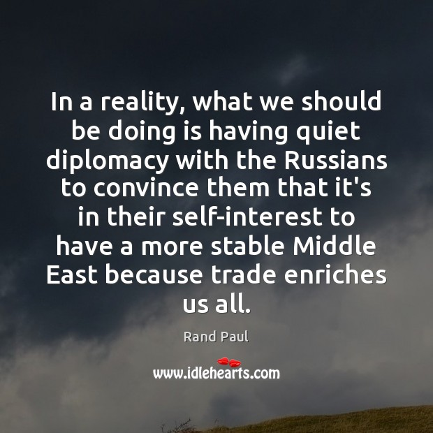 In a reality, what we should be doing is having quiet diplomacy Image