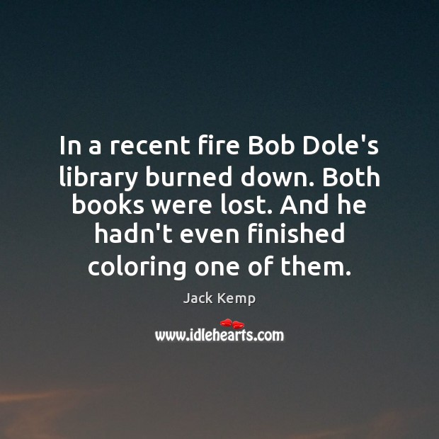 In a recent fire Bob Dole's library burned down. Both books were Image