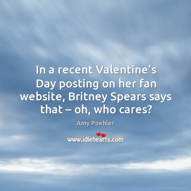 Image, In a recent valentine's day posting on her fan website, britney spears says that – oh, who cares?