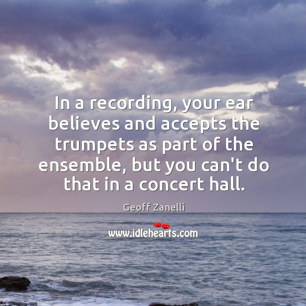 In a recording, your ear believes and accepts the trumpets as part Image