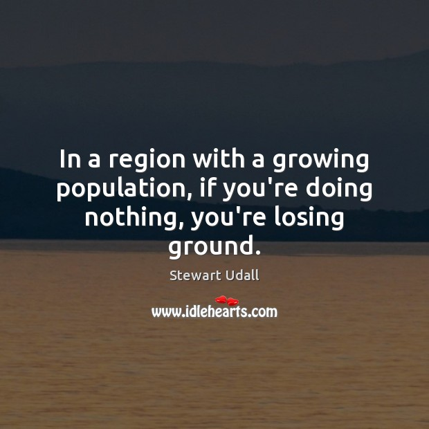 In a region with a growing population, if you're doing nothing, you're losing ground. Image