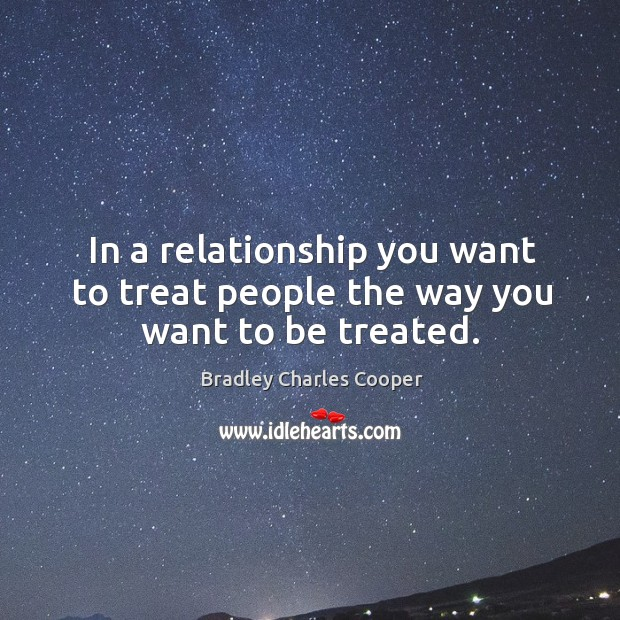 In a relationship you want to treat people the way you want to be treated. Bradley Charles Cooper Picture Quote