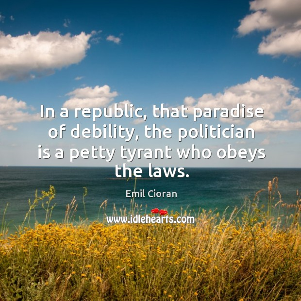 In a republic, that paradise of debility, the politician is a petty tyrant who obeys the laws. Emil Cioran Picture Quote