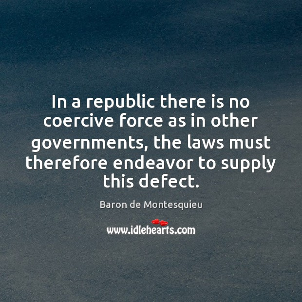 In a republic there is no coercive force as in other governments, Baron de Montesquieu Picture Quote