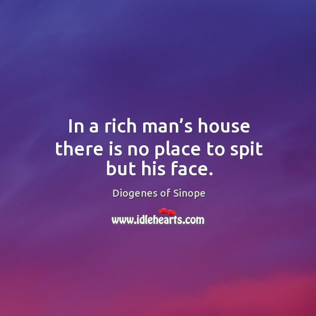 Image, In a rich man's house there is no place to spit but his face.