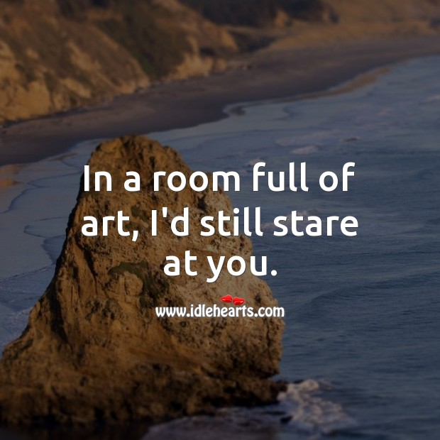 In a room full of art, I'd still stare at you. You're Beautiful Quotes Image