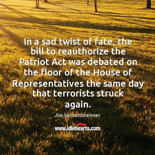 In a sad twist of fate, the bill to reauthorize the patriot act was debated on the floor of the Jim Sensenbrenner Picture Quote