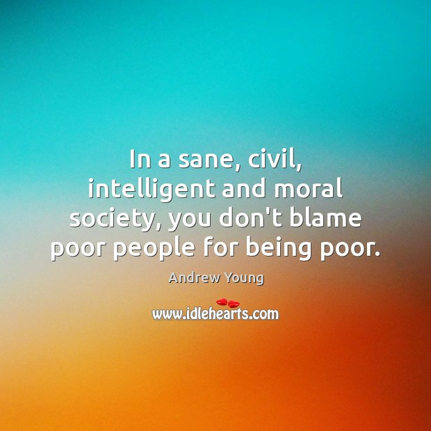 In a sane, civil, intelligent and moral society, you don't blame poor Image