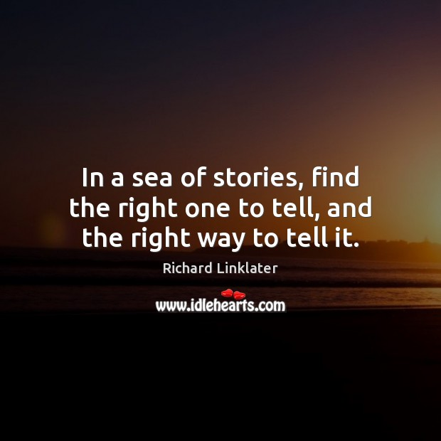 In a sea of stories, find the right one to tell, and the right way to tell it. Sea Quotes Image