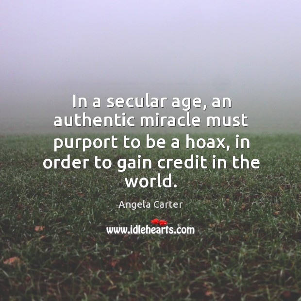 In a secular age, an authentic miracle must purport to be a hoax, in order to gain credit in the world. Image