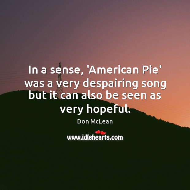 In a sense, 'American Pie' was a very despairing song but it Don McLean Picture Quote