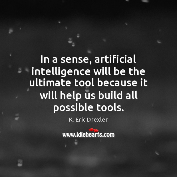 In a sense, artificial intelligence will be the ultimate tool because it K. Eric Drexler Picture Quote