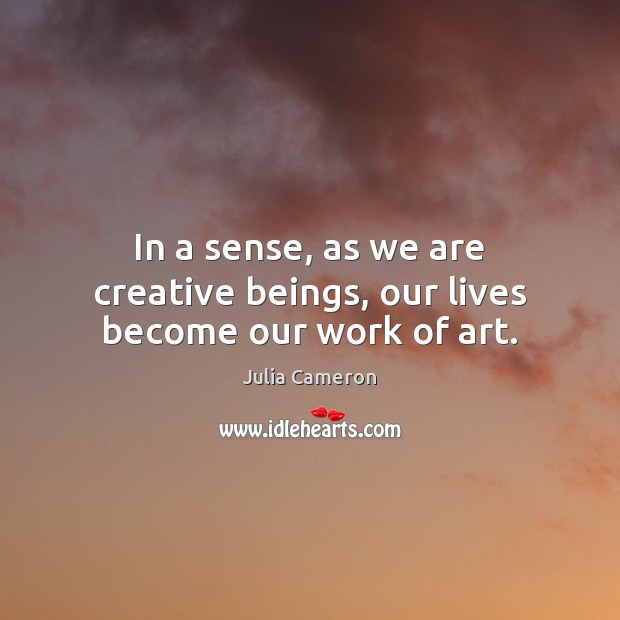 In a sense, as we are creative beings, our lives become our work of art. Julia Cameron Picture Quote