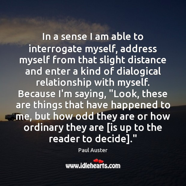 In a sense I am able to interrogate myself, address myself from Paul Auster Picture Quote