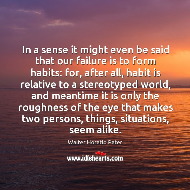 In a sense it might even be said that our failure is to form habits: for, after all, habit is Walter Horatio Pater Picture Quote
