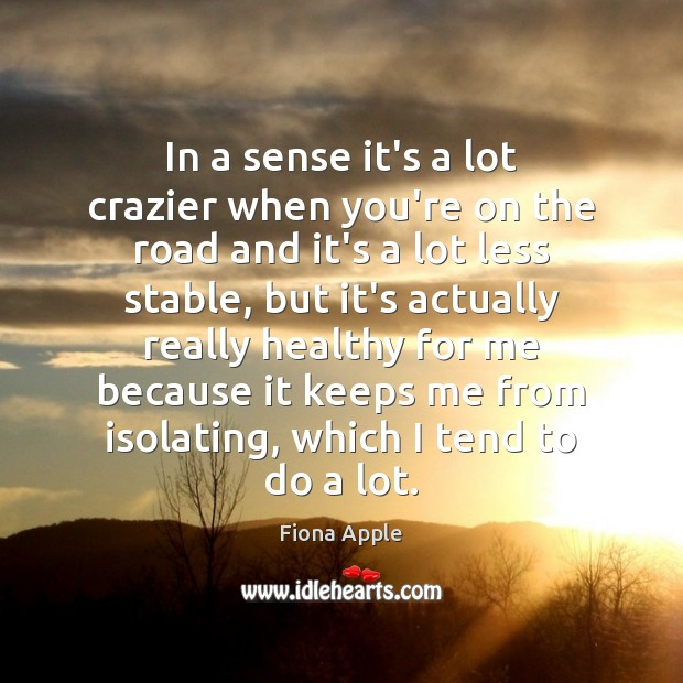 In a sense it's a lot crazier when you're on the road Fiona Apple Picture Quote